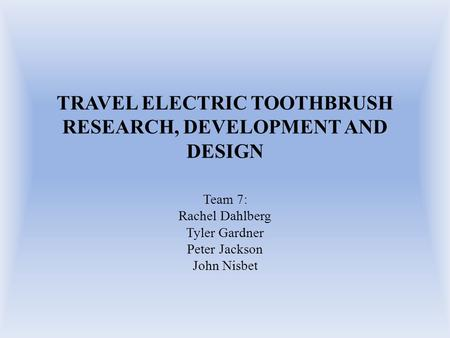TRAVEL ELECTRIC TOOTHBRUSH RESEARCH, DEVELOPMENT AND DESIGN Team 7: Rachel Dahlberg Tyler Gardner Peter Jackson John Nisbet.