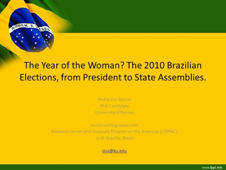 The Year of the Woman? The 2010 Brazilian Elections, from President to State Assemblies. Pedro dos Santos PhD Candidate University of Kansas Junior visiting.