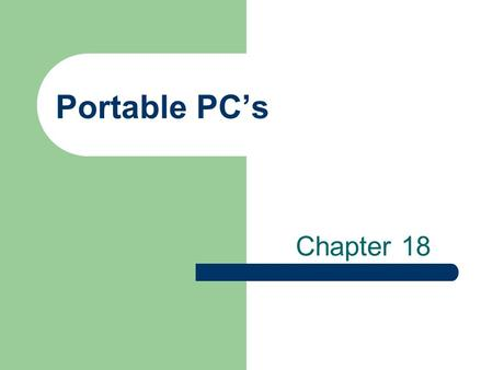 Portable PC's Chapter 18. History/Background Problems with making PC's mobile – Not enough power in batteries Early PC's only had plugs, no batteries.