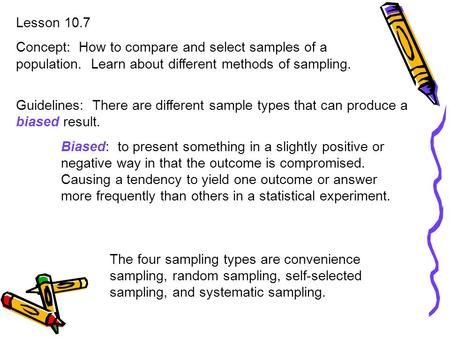 Lesson 10.7 Concept: How to compare and select samples of a population. Learn about different methods of sampling. Guidelines: There are different sample.