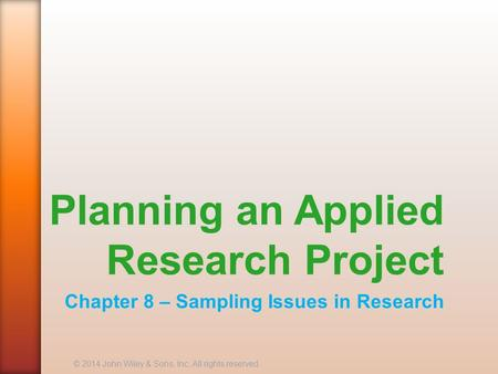 Planning an Applied Research Project Chapter 8 – Sampling Issues in Research © 2014 John Wiley & Sons, Inc. All rights reserved.