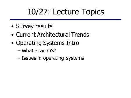 10/27: Lecture Topics Survey results Current Architectural Trends Operating Systems Intro –What is an OS? –Issues in operating systems.
