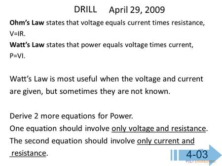 IOT POLY ENGINEERING 4-03 DRILL April 29, 2009 Ohm's Law states that voltage equals current times resistance, V=IR. Watt's Law states that power equals.