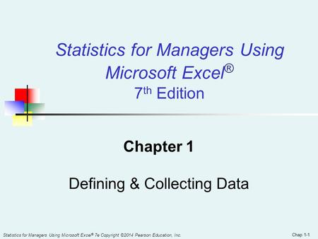 Chap 1-1 Statistics for Managers Using Microsoft Excel ® 7 th Edition Chapter 1 Defining & Collecting Data Statistics for Managers Using Microsoft Excel.