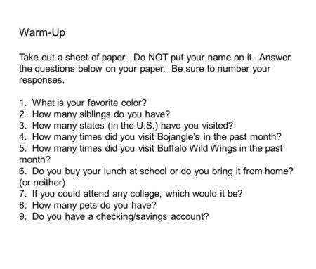 Warm-Up Take out a sheet of paper. Do NOT put your name on it. Answer the questions below on your paper. Be sure to number your responses. 1. What is your.