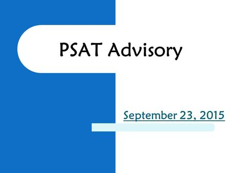 PSAT Advisory September 23, 2015. October 14 th All 9 th -11 th grade students will be taking the PSAT 9 th grade students will take the PSAT8/9 10 th.