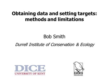 Obtaining data and setting targets: methods and limitations Bob Smith Durrell Institute of Conservation & Ecology.
