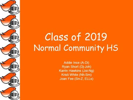 Class of 2019 Normal Community HS Addie Ince (A-Di) Ryan Short (Dj-Joh) Karrin Hawkins (Joi-Ng) Kristi White (Nh-Sm) Joan Fee (Sn-Z, ELLs)