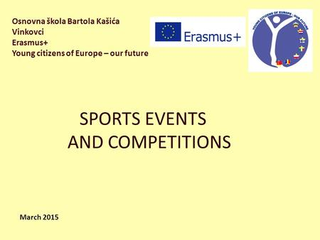 Osnovna škola Bartola Kašića Vinkovci Erasmus+ Young citizens of Europe – our future SPORTS EVENTS AND COMPETITIONS March 2015.
