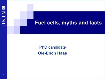 1 Fuel cells, myths and facts PhD candidate Ole-Erich Haas.