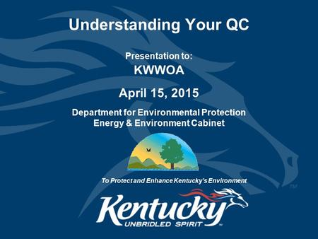 Understanding Your QC Presentation to: KWWOA April 15, 2015 Department for Environmental Protection Energy & Environment Cabinet To Protect and Enhance.