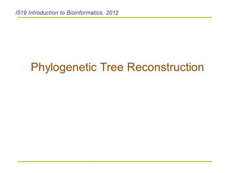 Phylogenetic Tree Reconstruction I519 Introduction to Bioinformatics, 2012.