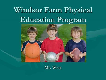 Windsor Farm Physical Education Program Mr. West.