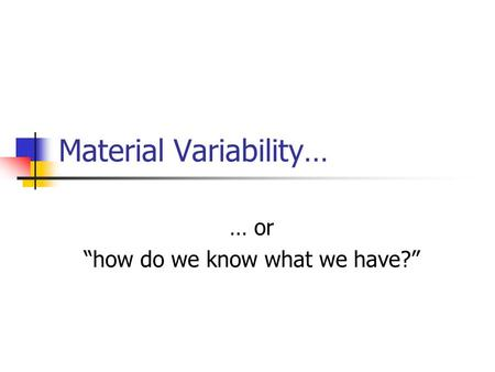 "Material Variability… … or ""how do we know what we have?"""