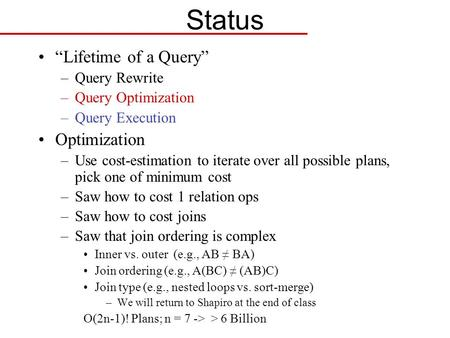 "Status ""Lifetime of a Query"" –Query Rewrite –Query Optimization –Query Execution Optimization –Use cost-estimation to iterate over all possible plans,"