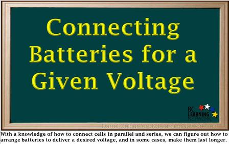 With a knowledge of how to connect cells in parallel and series, we can figure out how to arrange batteries to deliver a desired voltage, and in some cases,