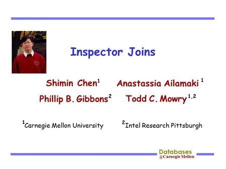 @ Carnegie Mellon Databases Inspector Joins Shimin Chen Phillip B. Gibbons Todd C. Mowry Anastassia Ailamaki 2 Carnegie Mellon University Intel Research.