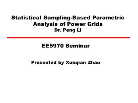 Statistical Sampling-Based Parametric Analysis of Power Grids Dr. Peng Li Presented by Xueqian Zhao EE5970 Seminar.