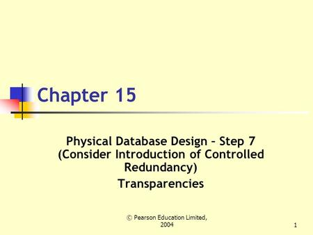 © Pearson Education Limited, 20041 Chapter 15 Physical Database Design – Step 7 (Consider Introduction of Controlled Redundancy) Transparencies.