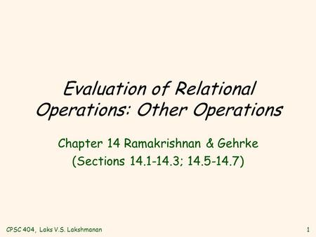CPSC 404, Laks V.S. Lakshmanan1 Evaluation of Relational Operations: Other Operations Chapter 14 Ramakrishnan & Gehrke (Sections 14.1-14.3; 14.5-14.7)