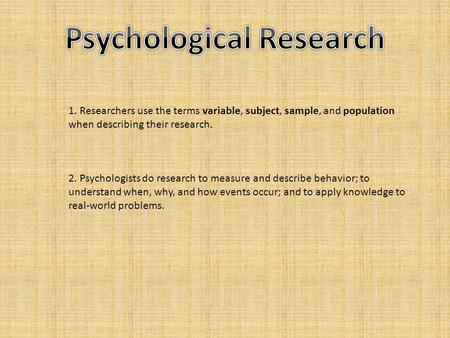 1. Researchers use the terms variable, subject, sample, and population when describing their research. 2. Psychologists do research to measure and describe.