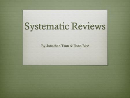 Systematic Reviews By Jonathan Tsun & Ilona Blee.