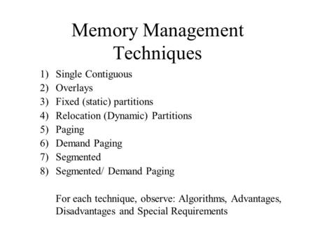 Memory Management Techniques 1)Single Contiguous 2)Overlays 3)Fixed (static) partitions 4)Relocation (Dynamic) Partitions 5)Paging 6)Demand Paging 7)Segmented.