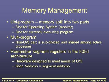 Memory Management – Page 1 of 49CSCI 4717 – Computer Architecture Memory Management Uni-program – memory split into two parts –One for Operating System.