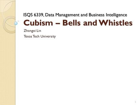 ISQS 6339, Data Management and Business Intelligence Cubism – Bells and Whistles Zhangxi Lin Texas Tech University 1.