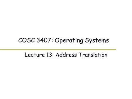 COSC 3407: Operating Systems Lecture 13: Address Translation.