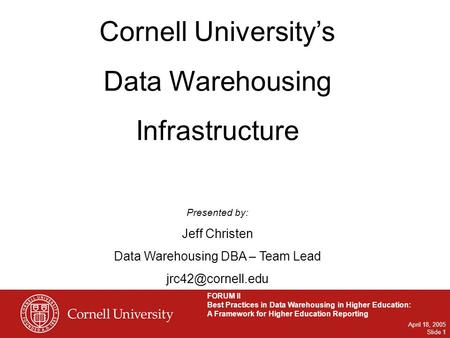 FORUM II Best Practices in Data Warehousing in Higher Education: A Framework for Higher Education Reporting April 18, 2005 Slide 1 Cornell University's.