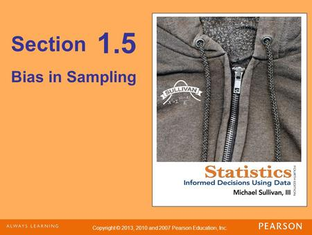 Copyright © 2013, 2010 and 2007 Pearson Education, Inc. Section Bias in Sampling 1.5.