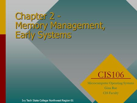 Chapter 2 - Memory Management, Early Systems Ivy Tech State College Northwest Region 01 CIS106 Microcomputer Operating Systems Gina Rue CIS Faculty.