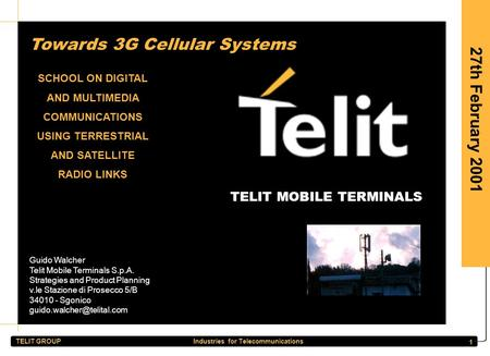 TELIT GROUP Industries for Telecommunications 1 27th February 2001 Towards 3G Cellular Systems SCHOOL ON DIGITAL AND MULTIMEDIA COMMUNICATIONS USING TERRESTRIAL.