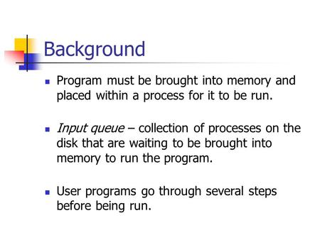 Background Program must be brought into memory and placed within a process for it to be run. Input queue – collection of processes on the disk that are.