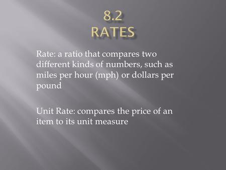 Rate: a ratio that compares two different kinds of numbers, such as miles per hour (mph) or dollars per pound Unit Rate: compares the price of an item.