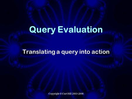 Copyright © Curt Hill 2003-2008 Query Evaluation Translating a query into action.