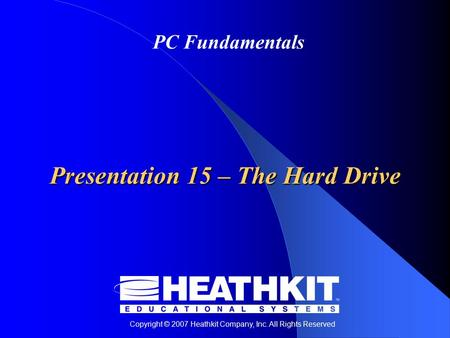 Copyright © 2007 Heathkit Company, Inc. All Rights Reserved PC Fundamentals Presentation 15 – The Hard Drive.