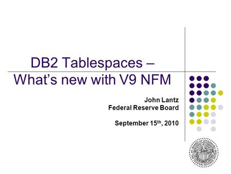 DB2 Tablespaces – What's new with V9 NFM John Lantz Federal Reserve Board September 15 th, 2010.