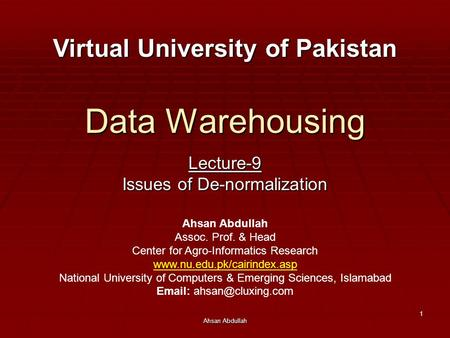 Ahsan Abdullah 1 Data Warehousing Lecture-9 Issues of De-normalization Virtual University of Pakistan Ahsan Abdullah Assoc. Prof. & Head Center for Agro-Informatics.