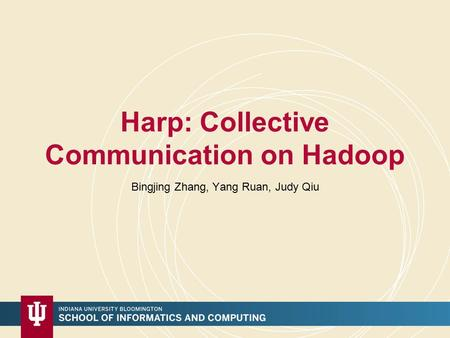 Harp: Collective Communication on Hadoop Bingjing Zhang, Yang Ruan, Judy Qiu.