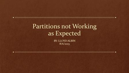Partitions not Working as Expected BY: LLOYD ALBIN 8/6/2013.