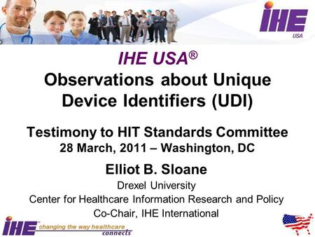 IHE USA ® Observations about Unique Device Identifiers (UDI) Testimony to HIT Standards Committee 28 March, 2011 – Washington, DC Elliot B. Sloane Drexel.