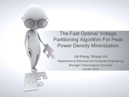 The Fast Optimal Voltage Partitioning Algorithm For Peak Power Density Minimization Jia Wang, Shiyan Hu Department of Electrical and Computer Engineering.