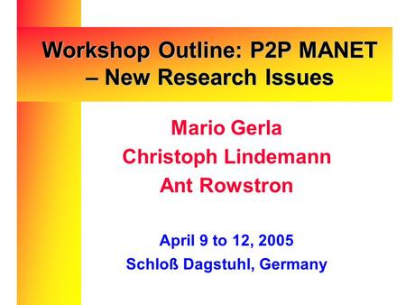 Mario Gerla Christoph Lindemann Ant Rowstron April 9 to 12, 2005 Schloß Dagstuhl, Germany Workshop Outline: P2P MANET – New Research Issues.