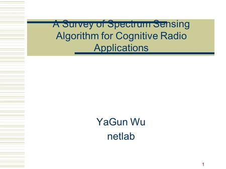 A Survey of Spectrum Sensing Algorithm for Cognitive Radio Applications YaGun Wu netlab.