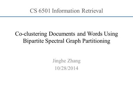 Co-clustering Documents and Words Using Bipartite Spectral Graph Partitioning Jinghe Zhang 10/28/2014 CS 6501 Information Retrieval.