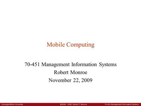 Carnegie Mellon University ©2006 - 2009 Robert T. Monroe 70-451 Management Information Systems Mobile Computing 70-451 Management Information Systems Robert.