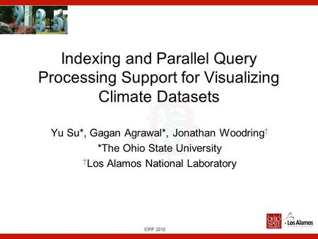 ICPP 2012 Indexing and Parallel Query Processing Support for Visualizing Climate Datasets Yu Su*, Gagan Agrawal*, Jonathan Woodring † *The Ohio State University.