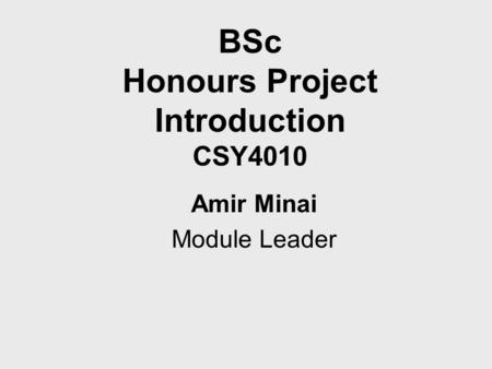 BSc Honours Project Introduction CSY4010 Amir Minai Module Leader.